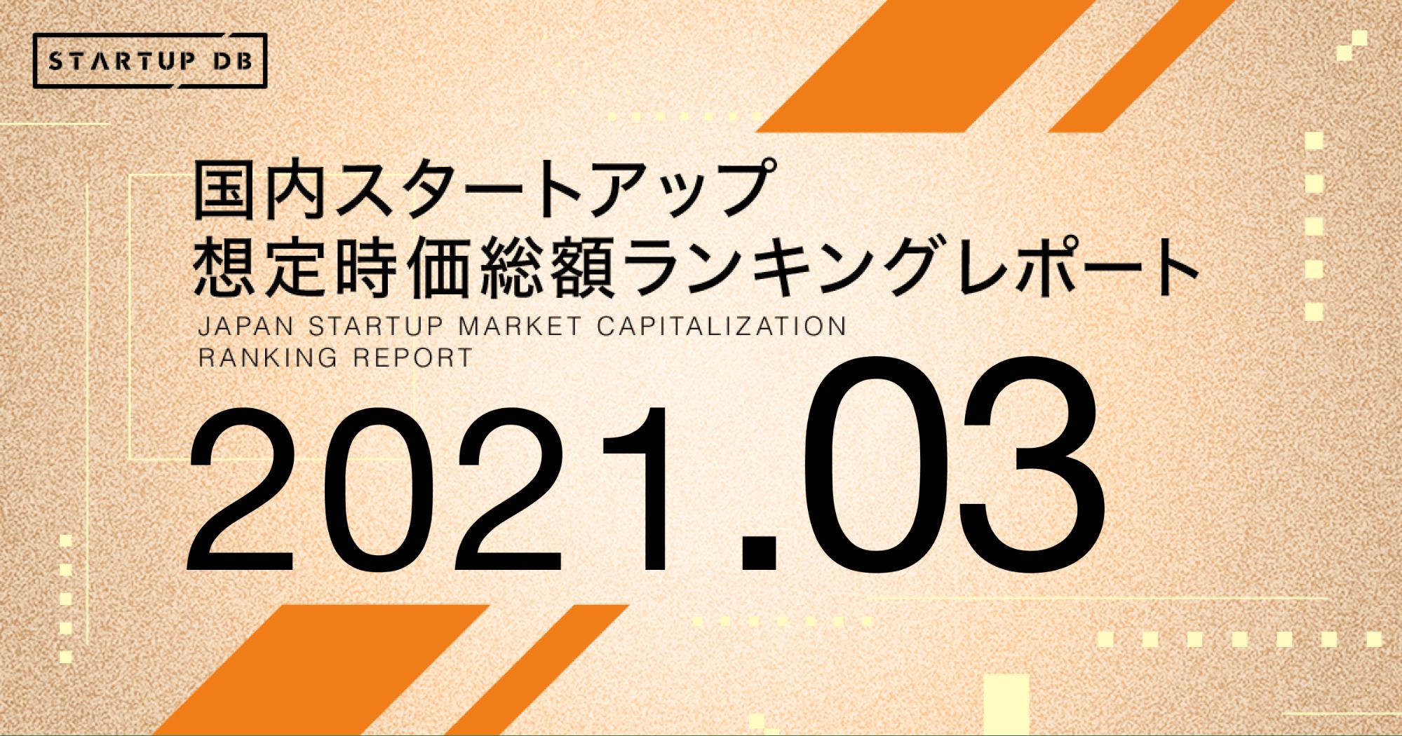 国内スタートアップ想定時価総額ランキング最新版(2021年3月)(リリース日:2021/03/10)